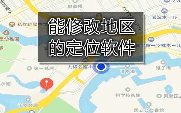 能修改地区的定位软件