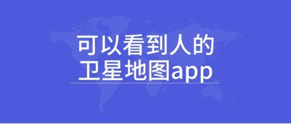 可以看到人的卫星地图app