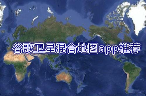 谷歌卫星混合地图app推荐