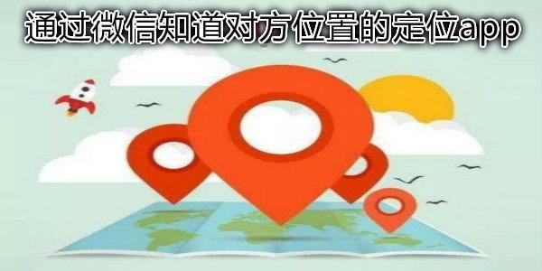 通过微信知道对方位置的定位app