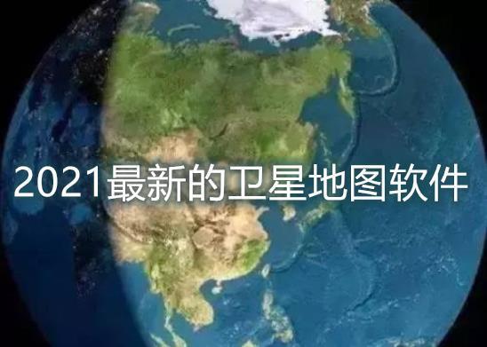 2021最新的卫星地图软件